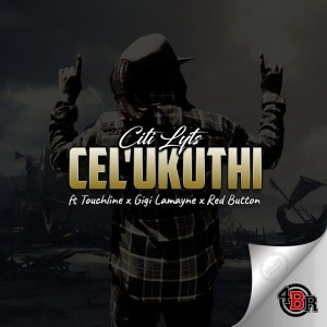 DJ Citi Lyts ft Touchline, Gigi Lamayne & Red Button – Cel'Ukuthi