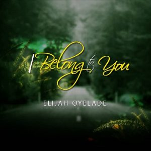 Elijah Oyelade – I Belong To You (Lyrics)